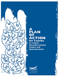 A PLAN OF ACTION for Canada to reduce HIV/AIDS-related stigma and discrimination - This report presents a plan of action for Canada to prevent, reduce, and eliminate stigma and discrimination in the context of the HIV/AIDS epidemic. The Canadian HIV/AIDS Legal Network - www.aidslaw.ca